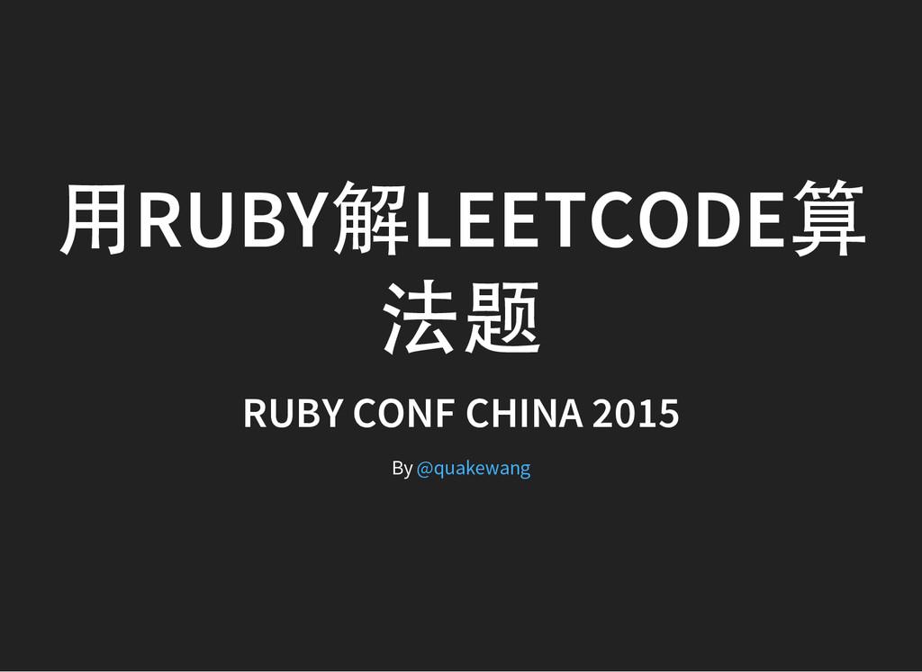 用RUBY解LEETCODE算 法题 RUBY CONF CHINA 2015 By @qua...