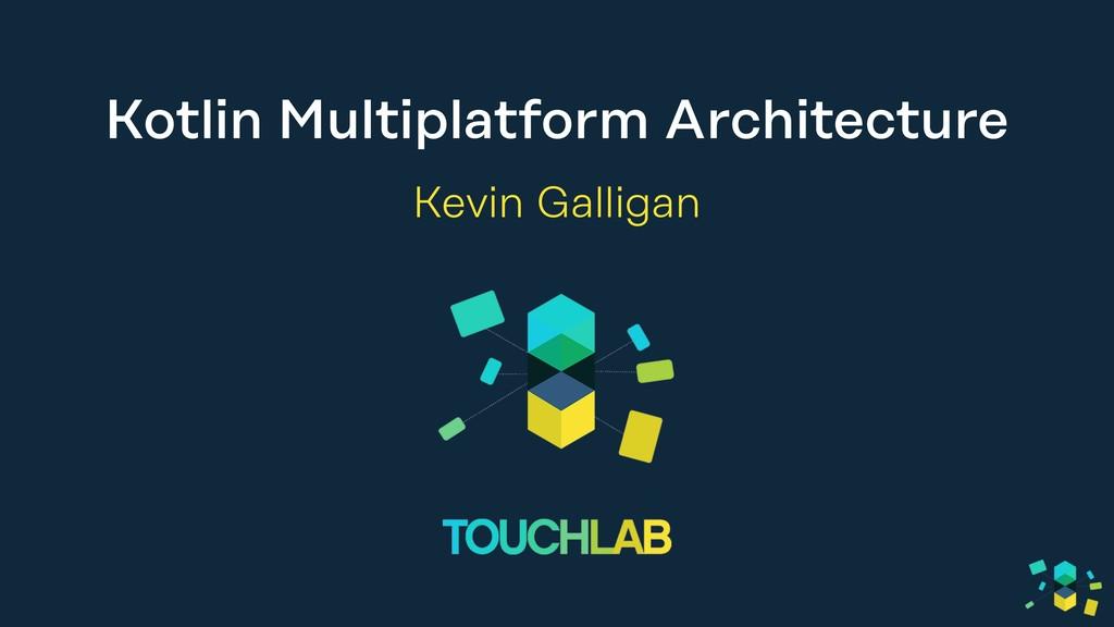 Kotlin Multiplatform Architecture Kevin Galligan