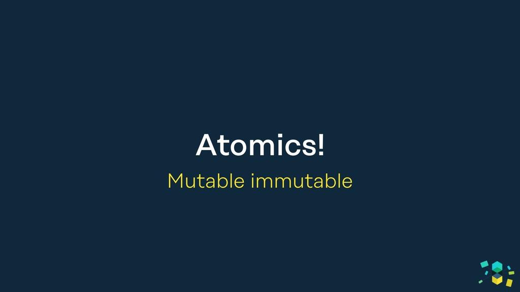 Atomics! Mutable immutable