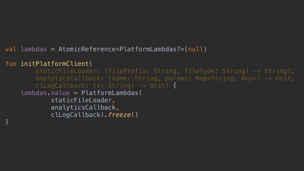 val lambdas = AtomicReference<PlatformLambdas?>...