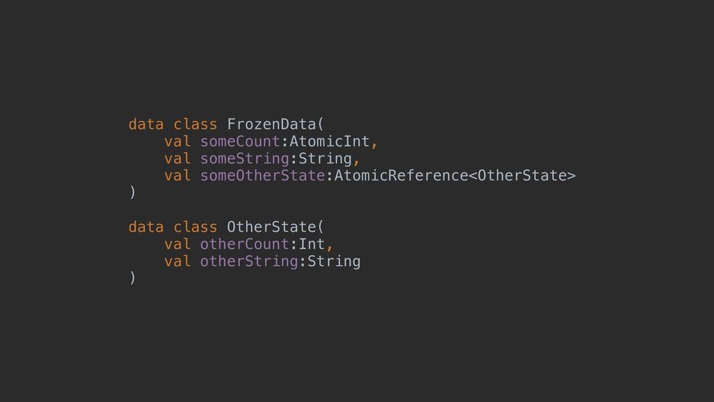 data class FrozenData( val someCount:AtomicInt,...