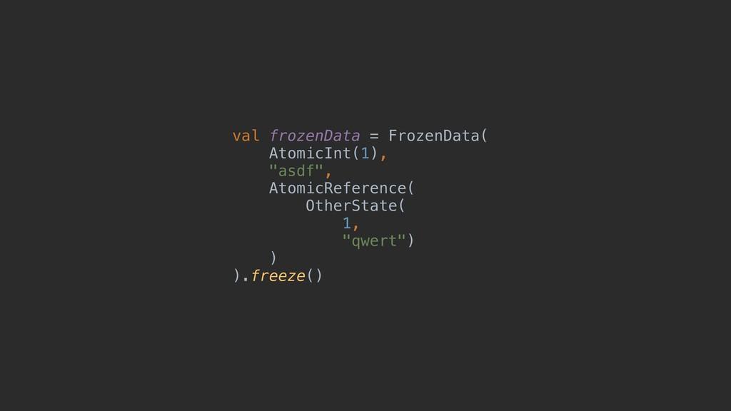 "val frozenData = FrozenData( AtomicInt(1), ""asd..."