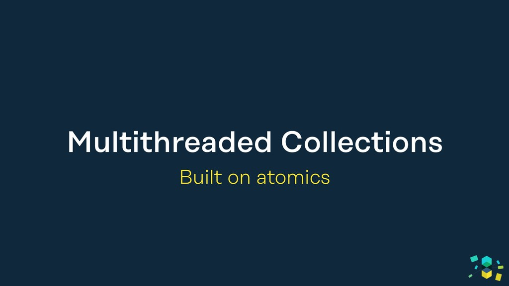 Multithreaded Collections Built on atomics