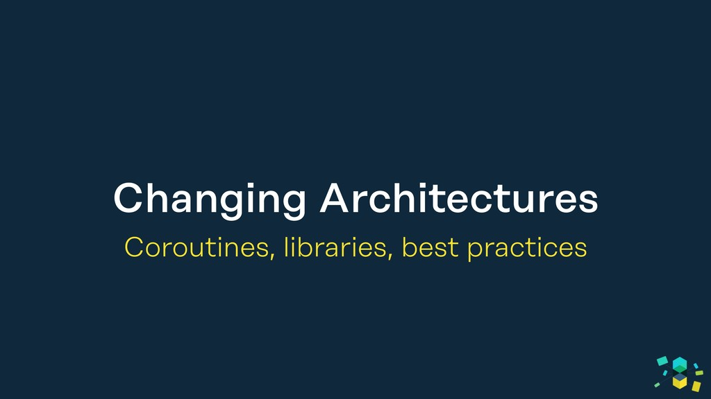 Changing Architectures Coroutines, libraries, b...