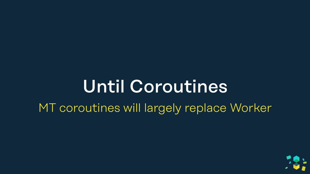 Until Coroutines MT coroutines will largely rep...