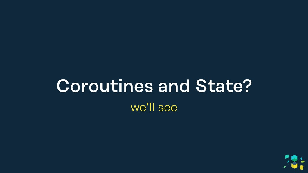 Coroutines and State? we'll see