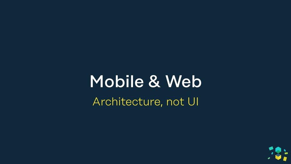 Mobile & Web Architecture, not UI