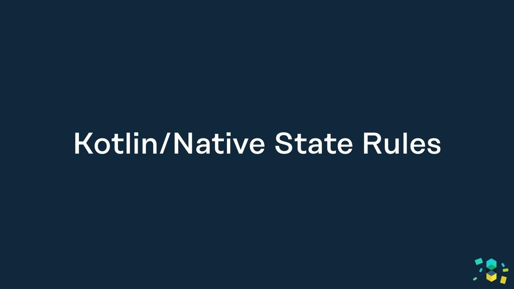 Kotlin/Native State Rules