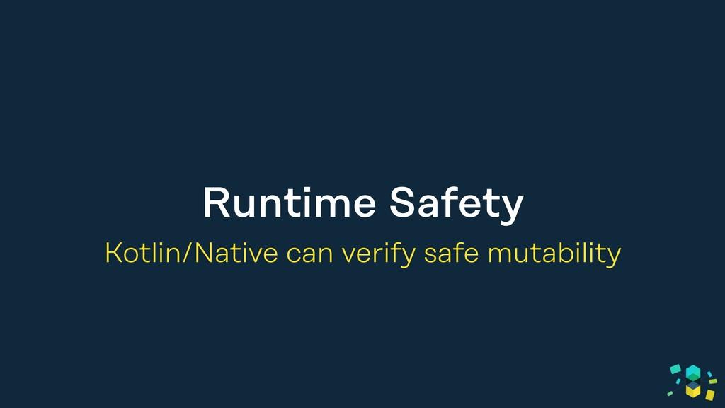 Runtime Safety Kotlin/Native can verify safe mu...
