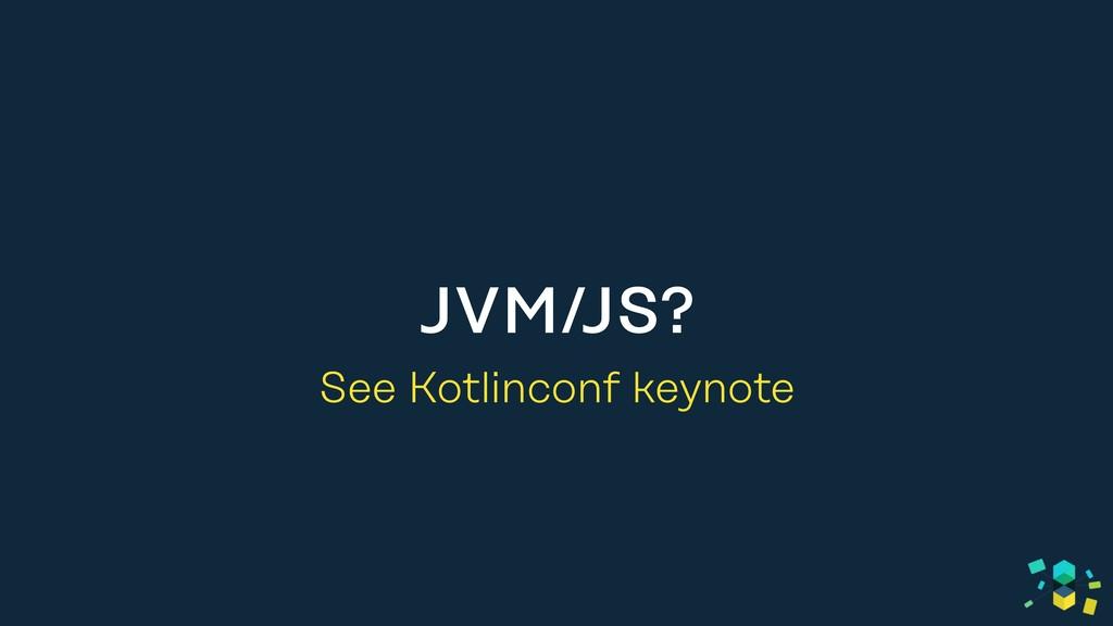 JVM/JS? See Kotlinconf keynote