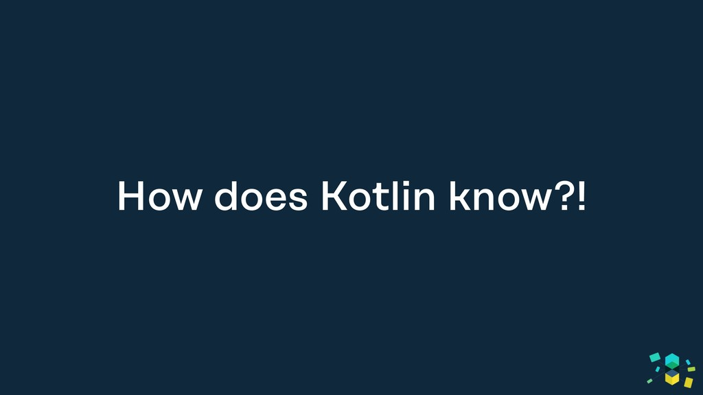 How does Kotlin know?!