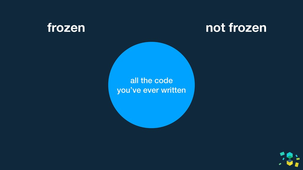 all the code you've ever written not frozen fro...