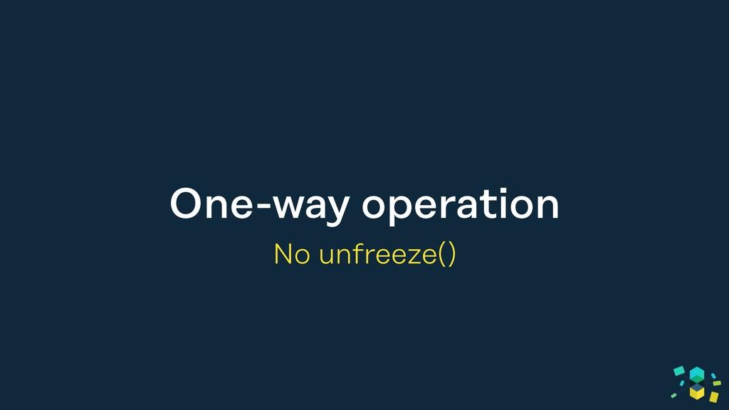 One-way operation No unfreeze()