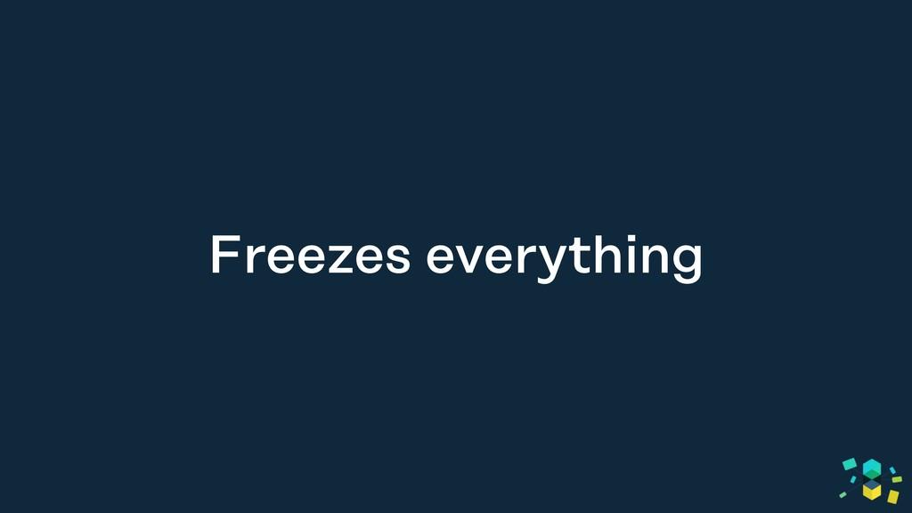 Freezes everything