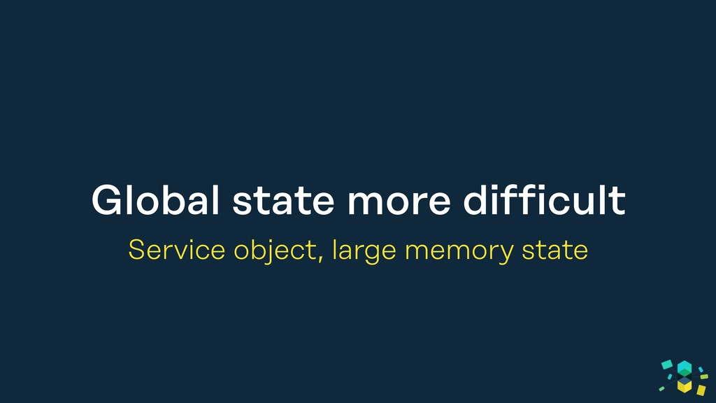 Global state more difficult Service object, lar...