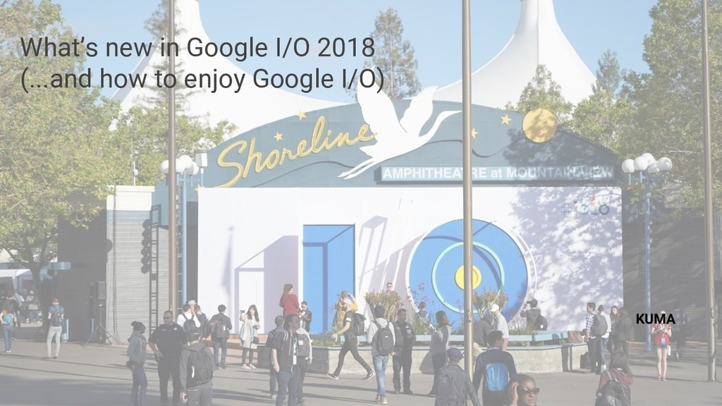 What's new in Google I/O 2018 (...and how to en...