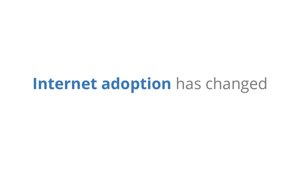 Internet adoption has changed