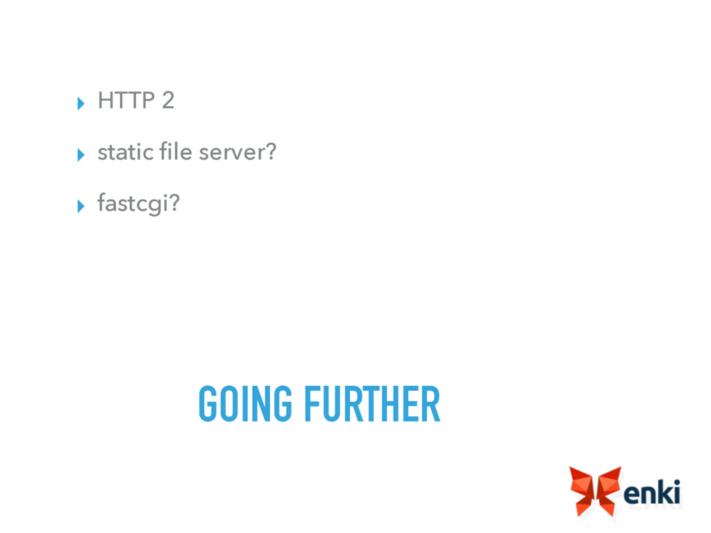 GOING FURTHER ▸ HTTP 2 ▸ static file server? ▸ f...
