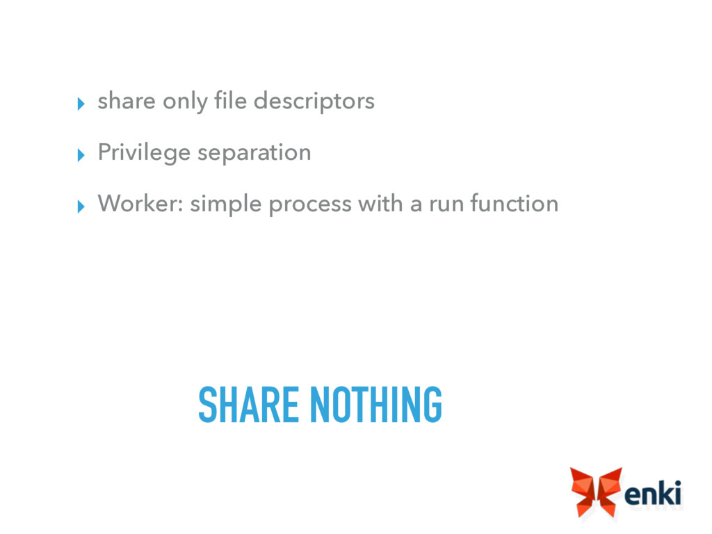 SHARE NOTHING ▸ share only file descriptors ▸ Pr...