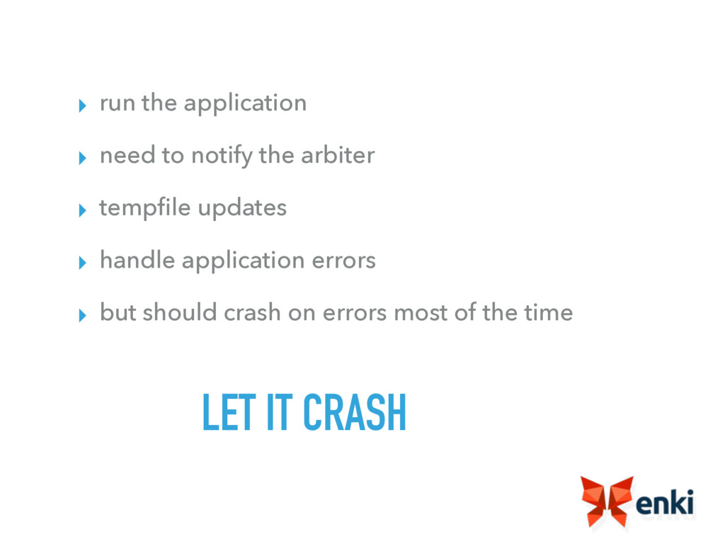 LET IT CRASH ▸ run the application ▸ need to no...