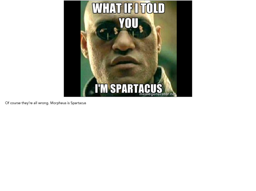Of course they're all wrong. Morpheus is Sparta...