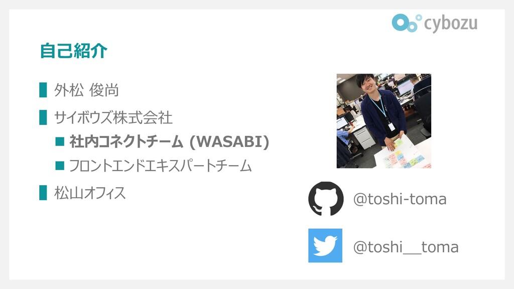 ⾃⼰紹介 ▌外松 俊尚 ▌サイボウズ株式会社 n 社内コネクトチーム (WASABI) n フ...