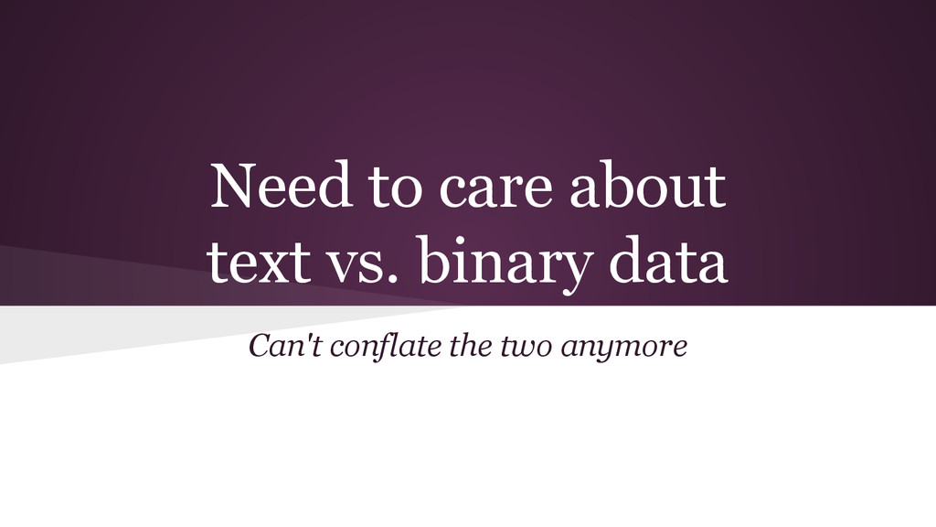Need to care about text vs. binary data Can't c...