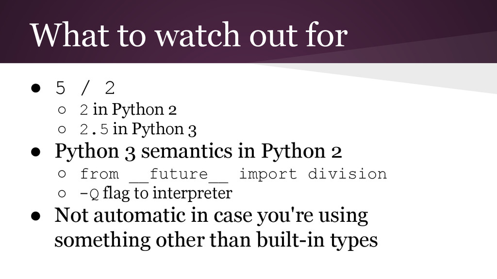 What to watch out for ● 5 / 2 ○ 2 in Python 2 ○...