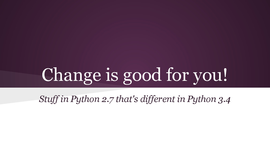 Change is good for you! Stuff in Python 2.7 tha...