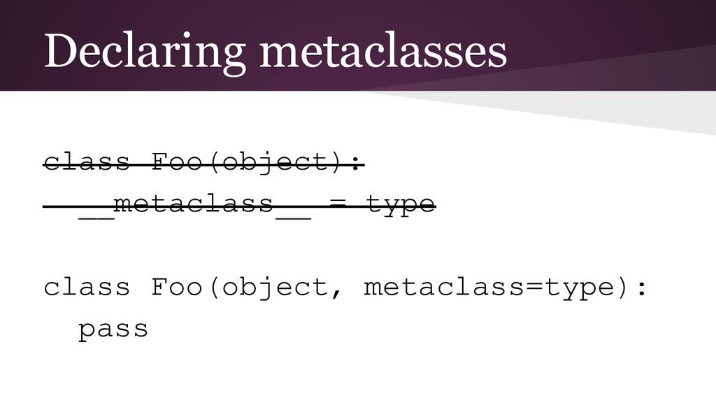 Declaring metaclasses class Foo(object): __meta...
