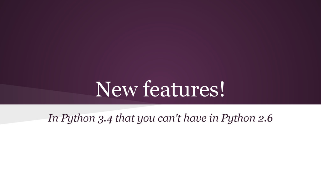 New features! In Python 3.4 that you can't have...