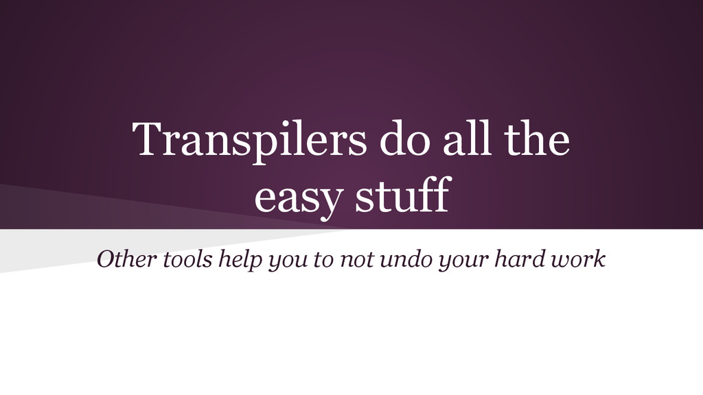 Transpilers do all the easy stuff Other tools h...