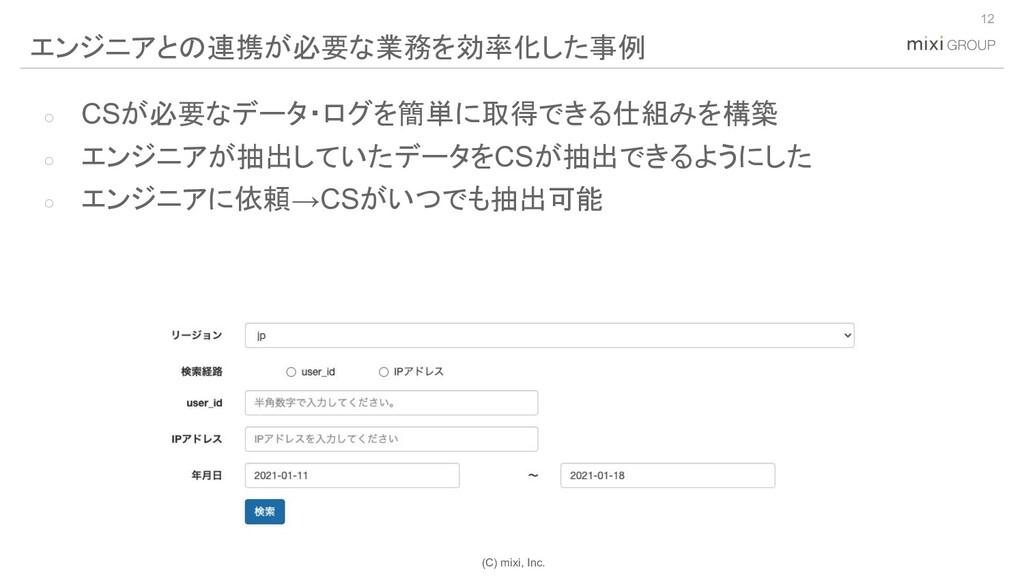 (C) mixi, Inc. ○ CSが必要なデータ・ログを簡単に取得できる仕組みを構築 ○ ...