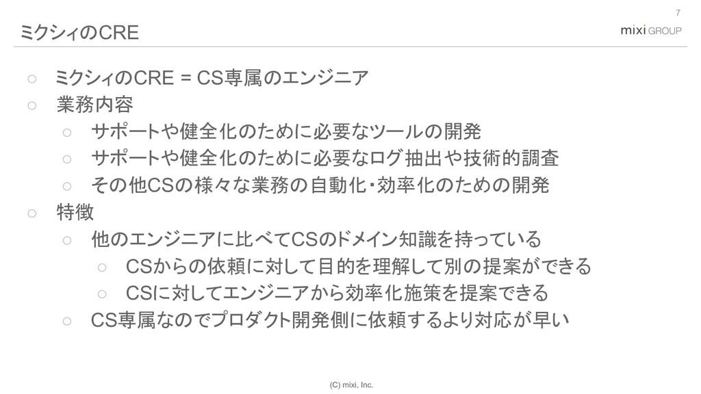 (C) mixi, Inc. ○ ミクシィのCRE = CS専属のエンジニア ○ 業務内容 ○...