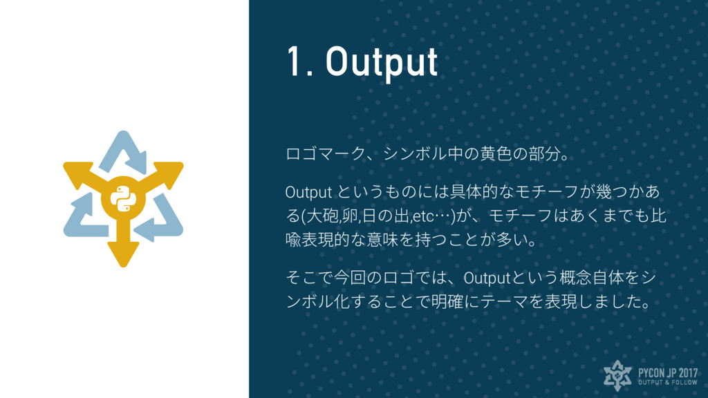 OUTPUT & FOLLOW PYCON JP 2017 1. Output ロゴマーク、シ...