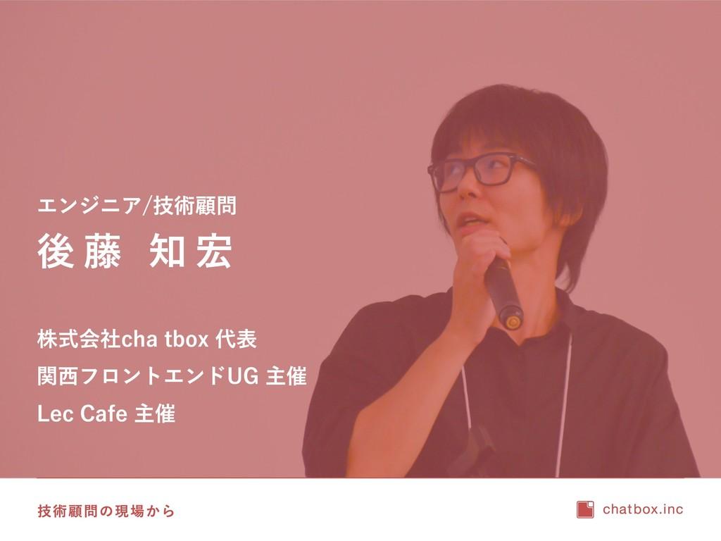 技術顧問の現場から 後藤 知宏 株式会社 chatbox 代表 関西フロントエンドUG 主催 ...
