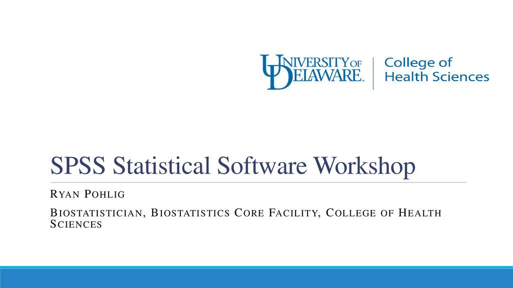 SPSS Statistical Software Workshop RYAN POHLIG ...