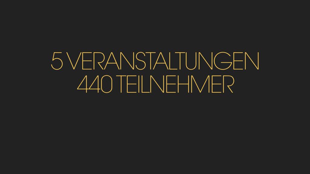 5 VERANSTALTUNGEN 440 TEILNEHMER