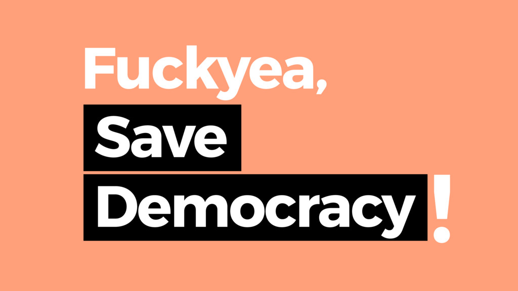 Save Democracy ! Fuckyea,