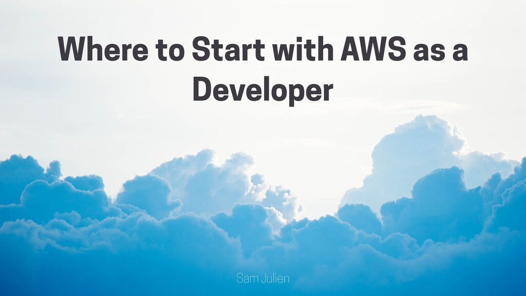 @samjulien Where to Start with AWS as a Develop...