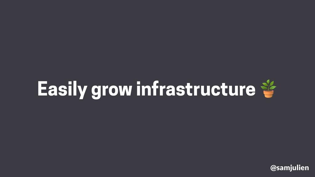 @samjulien Easily grow infrastructure 
