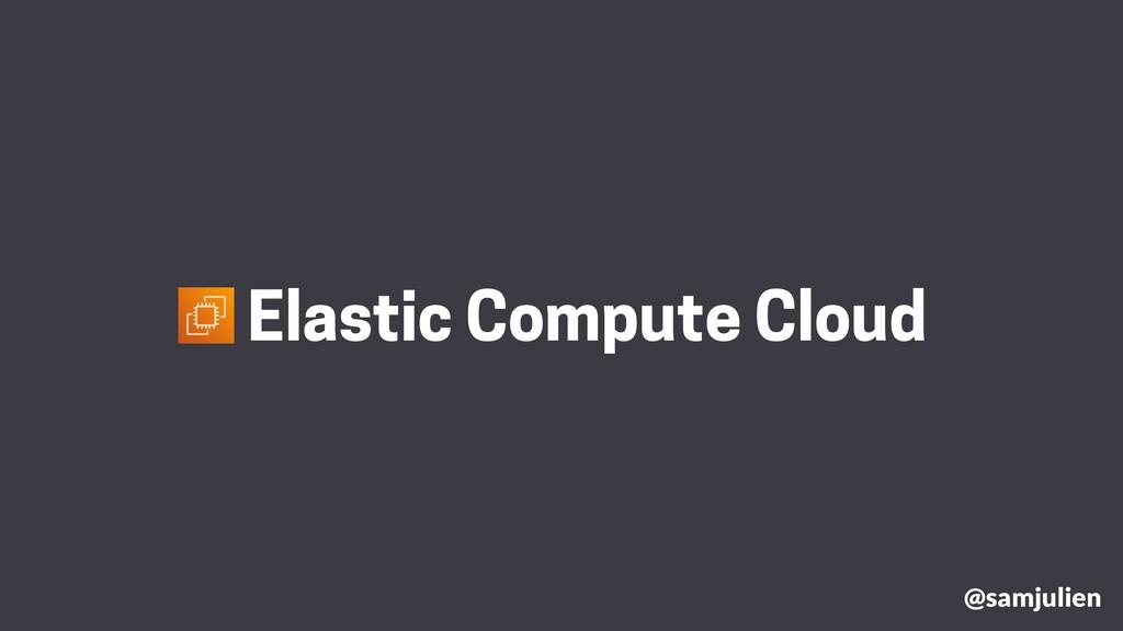 @samjulien Elastic Compute Cloud
