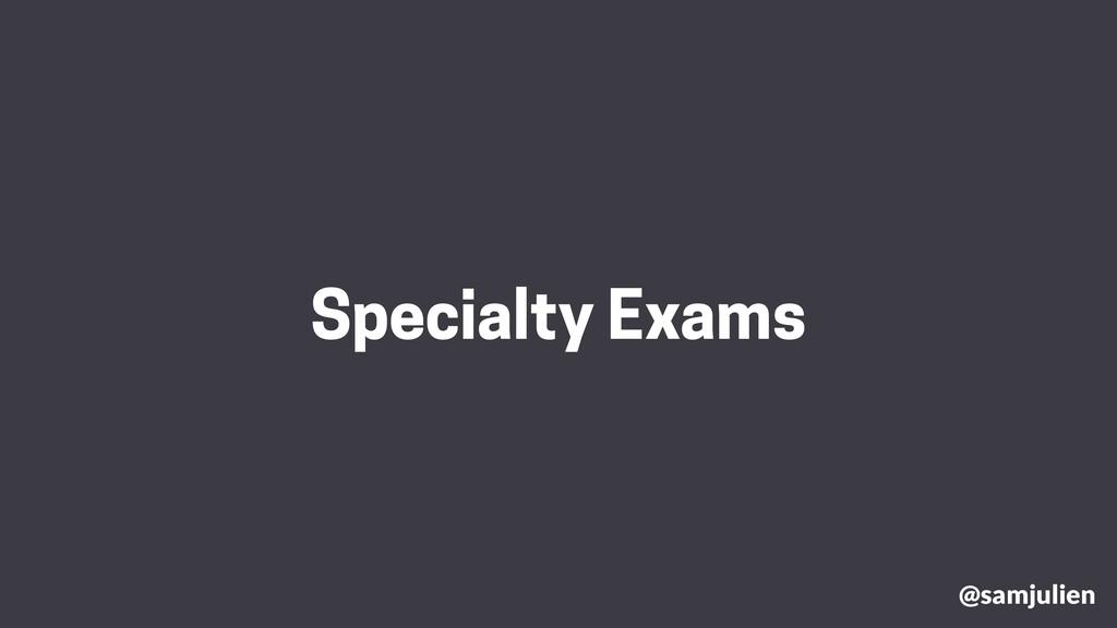 @samjulien Specialty Exams