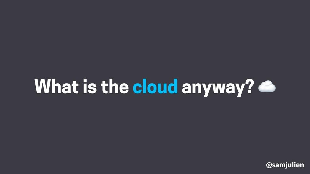@samjulien What is the cloud anyway? ☁