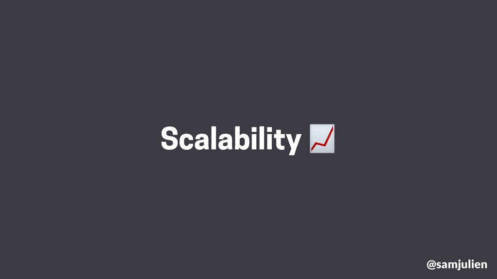 @samjulien Scalability 📈