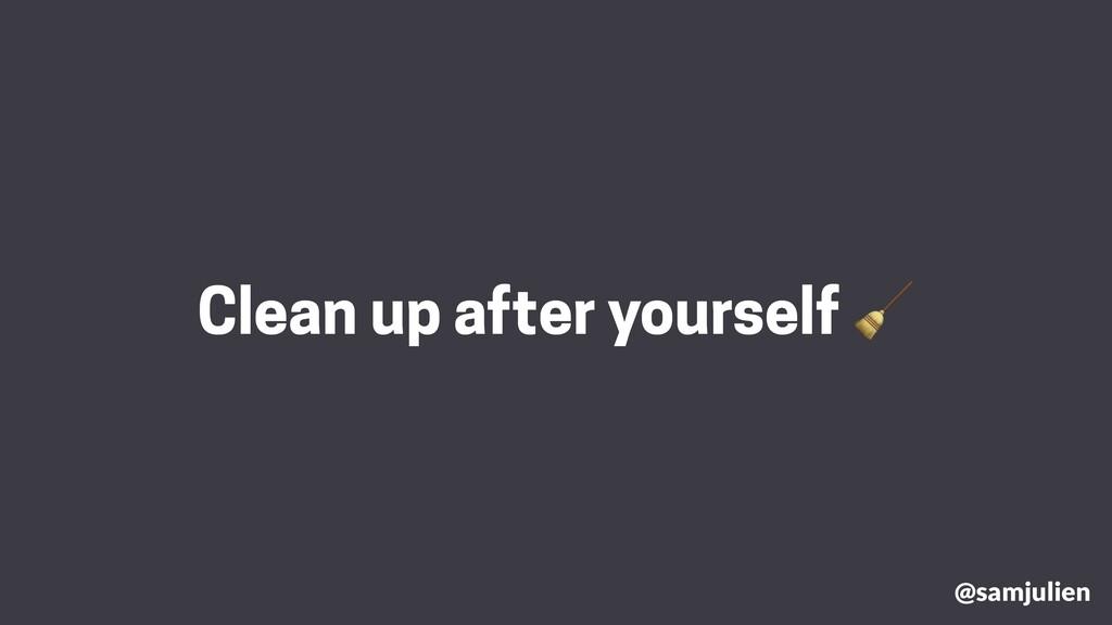 @samjulien Clean up after yourself 🧹