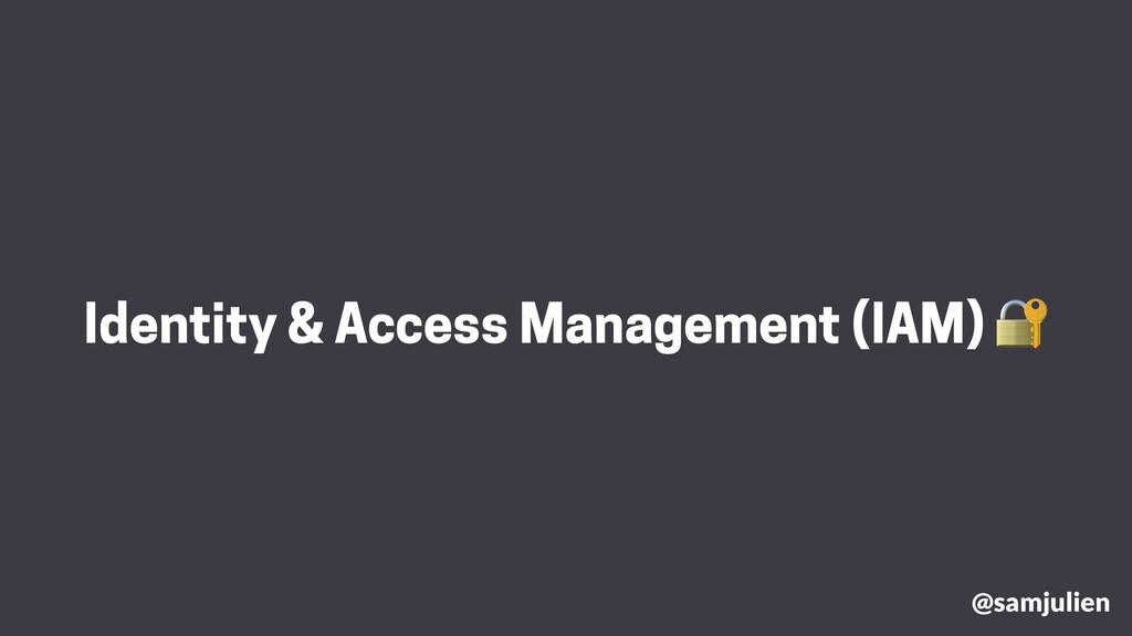 @samjulien Identity & Access Management (IAM) 🔐