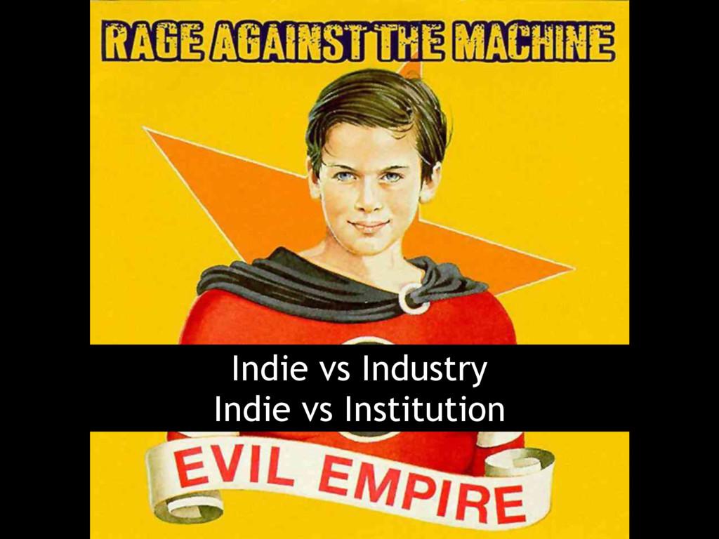 Indie vs Industry Indie vs Institution