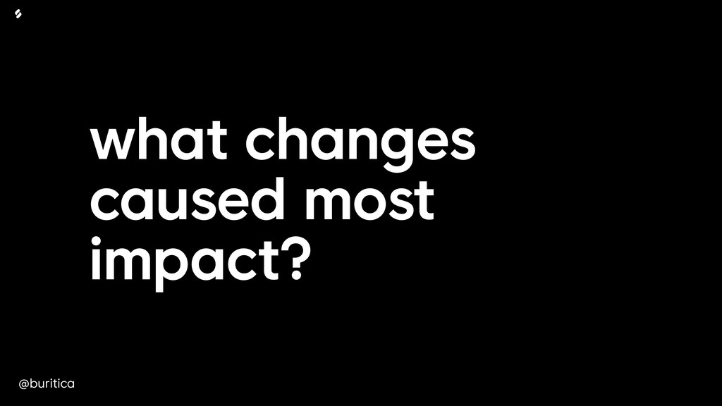 @buritica what changes caused most impact?