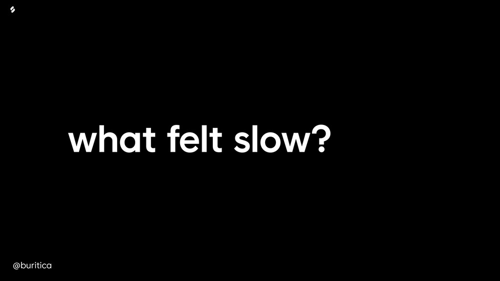 @buritica what felt slow?